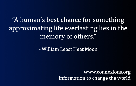 William Least Heat Moon: A human's best chance for something approximating life everlasting lies in the memory of others.
