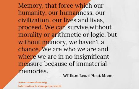 William Least Heat Moon: Memory, that force which our humanity, our humanness, our civilization, our lives and lives, proceed. We can survive without morality or arithmetic or logic, but without memory, we haven't a chance. We are who we are and where we are in no insignificant measure because of immaterial memories.