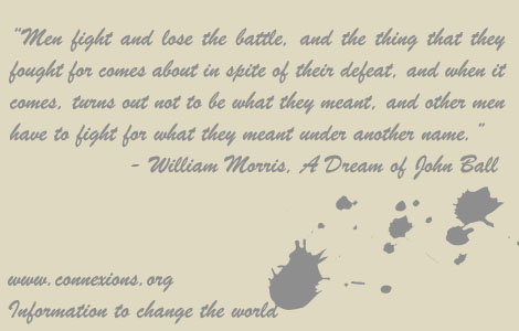 William Morris: Men fight and lose the battle, and the thing that they fought for comes about in spite of their defeat, and when it comes, turns out not to be what they meant, and other men have to fight for what they meant under another name.