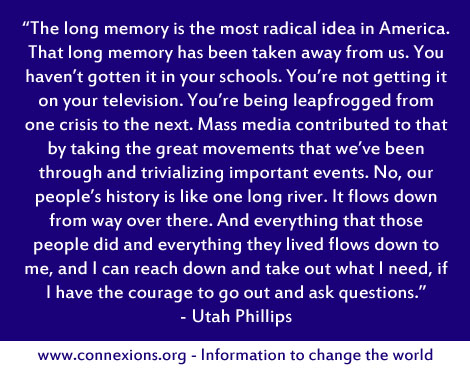 Utah Phillips: The long memory is the most radical idea in America. That long memory has been taken away from us. You haven't gotten it in your schools. You're not getting it on your television. You're being leapfrogged from one crisis to the next. Mass media contributed to that by taking the great movements that we've been through and trivializing important events. No, our people's history is like one long river. It flows down from way over there. And everything that those people did and everything they lived flows down to me, and I can reach down and take out what I need, if I have the courage to go out and ask questions.
