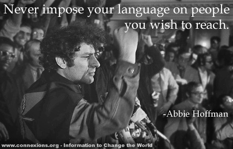 Abbie Hoffman: Never improse your languge  on people you wish to reach.