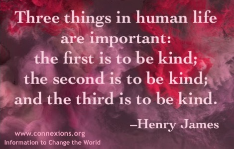 Henry James: Three things in human life are important: the first is to be kind; the second is to be kind; and the third is to be kind.